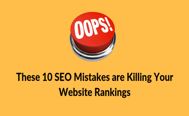 These 10 SEO Mistakes are Killing Your Website Rankings